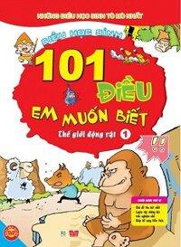 101 Điều Em Muốn Biết - T1 - Thế Giới Động Vật Tác giả Lưu Sướng
