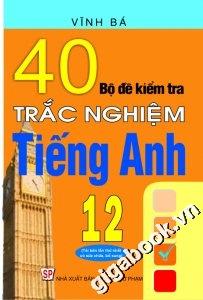 40 bộ đề kiểm tra trắc nghiệm Tiếng anh 12
