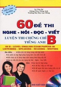 60 Đề Thi Nghe - Nói - Đọc - Viết: Luyện Thi Chứng Chỉ B Tiếng Anh (Kèm CD)