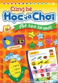 Cùng bé học và chơi: Bé tạo từ mới - Mai Hương