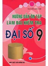 Hướng Dẫn Ôn Tập & Làm Bài Kiểm Tra Đại Số 9 Tác giả Nguyễn Đức Chí