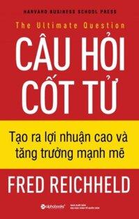 Câu hỏi cốt tử - Tạo ra lợi nhuận cao và tăng trưởng mạnh mẽ - Fred Reichheld - Dịch giả : Bùi Thu Hà