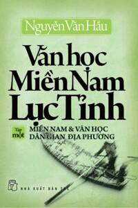 Văn học Miền Nam Lục Tỉnh (T1): Miền Nam & văn học dân gian địa phương - Nguyễn Văn Hầu