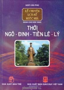 Kể chuyện lịch sử nước nhà - Dành cho học sinh: Thời Ngô - Đinh - Tiền Lê - Lý - Ngô Văn Phú