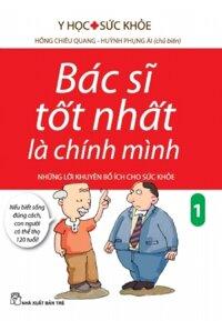 Bác sĩ tốt nhất là chính mình (T1): Những lời khuyên bổ ích cho sức khoẻ - Hồng Chiêu Quang - Huỳnh Phụng Ái