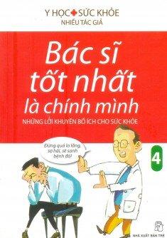 Bác sĩ tốt nhất là chính mình (T4): Những lời khuyên bổ ích cho sức khoẻ - Nhiều tác giả