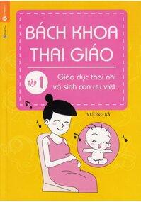 Bách khoa thai giáo - Tập 1: Giáo dục thai nhi và sinh con ưu việt Tác giả Vương Kỳ