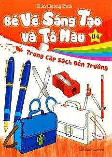 Bé Vẽ Sáng Tạo Và Tô Màu - Tập 4: Trong Cặp Sách Đến Trường