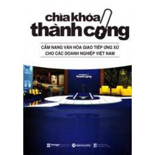 Chìa khóa thành công: Cẩm nang văn hóa giao tiếp ứng xử cho các doanh nghiệp Việt Nam - Tác giả: Hoàng Gia Media Group
