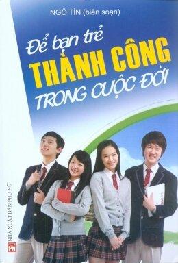 Để bạn trẻ thành công trong cuộc đời - Ngô Tín (Biên soạn)