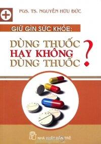Giữ gìn sức khỏe: Dùng thuốc hay không dùng thuốc? - PGS. TS. Nguyễn Hữu Đức