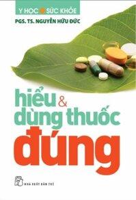 Hiểu & dùng thuốc đúng - PGS. TS. Nguyễn Hữu Đức