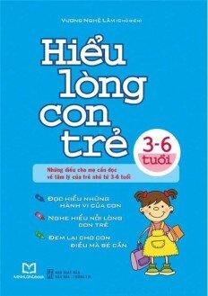 Hiểu lòng con trẻ (3-6 tuổi): Những điều cha mẹ cần đọc về tâm lý của trẻ nhỏ từ 3-6 tuổi - Tác giả: Vương Nghệ Lâm