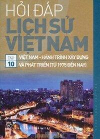 Hỏi đáp lịch sử Việt Nam (T10): Việt Nam - Hành trình xây dựng và phát triển (từ 1975 đến nay) - Nhiều tác giả