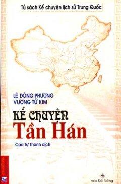 Kể Chuyện Tần Hán - Tủ Sách Kể Chuyện Lịch Sử Trung Quốc - Tác giả: Lê Đông Phương, Vương Tử Kim