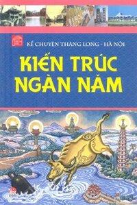 Kể Chuyện Thăng Long Hà Nội - Kiến Trúc Ngàn Năm