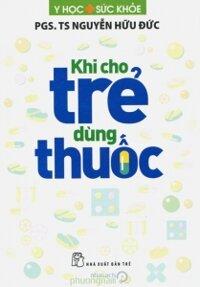 Khi cho trẻ dùng thuốc - PGS. TS Nguyễn Hữu Đức