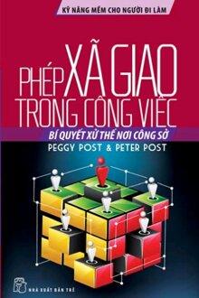 Kỹ năng mềm cho người đi làm - Phép xã giao trong công việc - Peggy Post & Peter Post - Người dịch: Phan Hoàng Lệ Thủy
