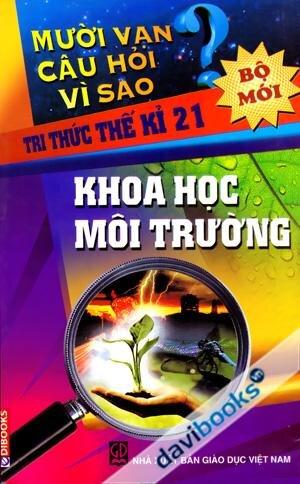 Mười vạn câu hỏi vì sao - Tri thức thế kỉ 21: Khoa học môi trường - Nguyễn Văn Mậu (dịch)