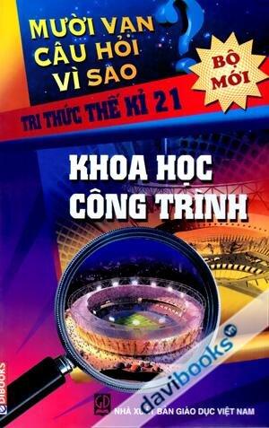 Mười vạn câu hỏi vì sao - Tri thức thế kỉ 21: Khoa học công trình - Nguyễn Văn Mậu (dịch)