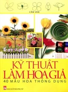 Kỹ thuật làm hoa giả - 40 mẫu hoa thông dụng - Cẩm Vân
