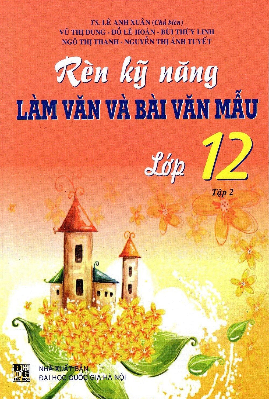Rèn Kỹ Năng Làm Văn Và Bài Văn Mẫu Lớp 12 Tập 2 Tác giả TS. Lê Anh Xuân