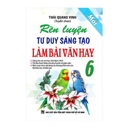 Rèn Luyện Tư Duy Sáng Tạo Làm Bài Văn Hay Lớp 6 Tác giả Thái Quang Vinh