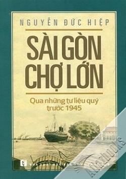 Sài Gòn Chợ Lớn Qua Những Tư Liệu Quý Trước 1945 - Tác giả Nguyễn Đức Hiệp