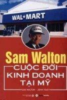 Sam Walton - Cuộc đời kinh doanh tại Mỹ - Sam Walton & John Huey - Dịch giả : Lê Tường Vân - Ngô Phương Hạnh - Phạm Thị Thanh Hà