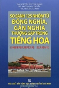 So sánh 125 nhóm từ đồng nghĩa, gần nghĩa thường gặp trong tiếng Hoa - Nhiều tác giả