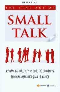 The Fine Art Of Small Talk - Kỹ Năng Bắt Đầu Duy Trì Cuộc Trò Chuyện Và Tạo Dựng Mạng Lưới Quan Hệ Xã Hội