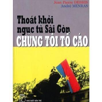 Thoát khỏi ngục tù Sài Gòn - Chúng tôi tố cáo - Jean Pierre Debris & André Menras
