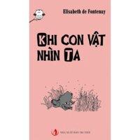 Thú vui tư duy: Khi con vật nhìn ta - Elisabeth de Fontenay