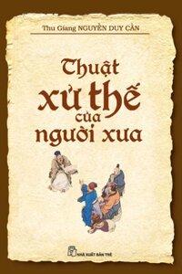 Thuật xử thế của người xưa - Thu Giang Nguyễn Duy Cần