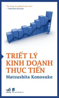 Triết lý kinh doanh thực tiễn - Matsushita Konosuke