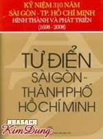 Từ điển Sài Gòn Thành Phố Hồ Chí Minh - Kỷ Niệm 310 Năm Sài Gòn TP.Hồ Chí Minh HìnhThành Và Phát Triển (1698 - 2008)