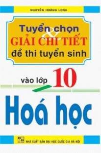 TUYỂN CHỌN VÀ GIẢI CHI TIẾT ĐỀ THI TUYỂN SINH VÀO LỚP 10 HÓA HỌC