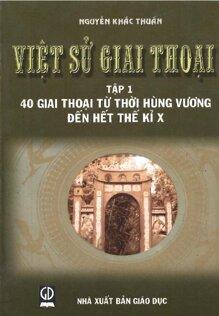 Việt Sử Giai Thoại - Tập 1: 40 Giai Thoại Từ Thời Hùng Vương Đến Hết Thế Kỉ Thứ X