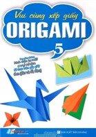 Vui Cùng Xếp Giấy Origami - Tập 5